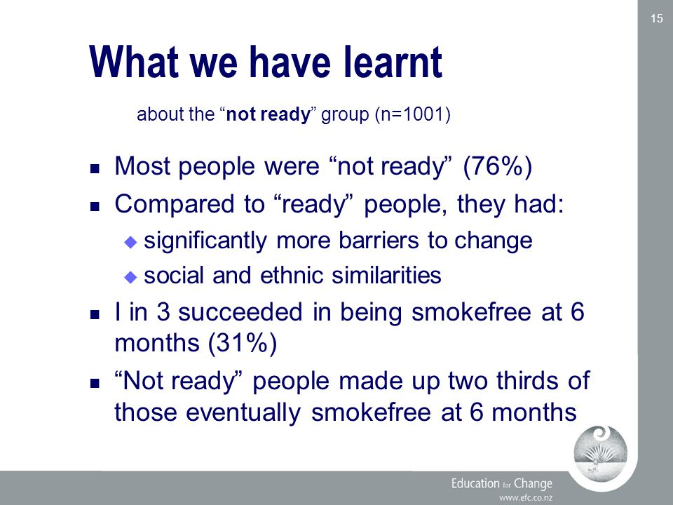 Education for Change www.efc.co.nz 15 Most people were not ready (76%) Compared to ready people, they had:  significantly more barriers to change  social and ethnic similarities I in 3 succeeded in being smokefree at 6 months (31%) Not ready people made up two thirds of those eventually smokefree at 6 months What we have learnt about the not ready group (n=1001)
