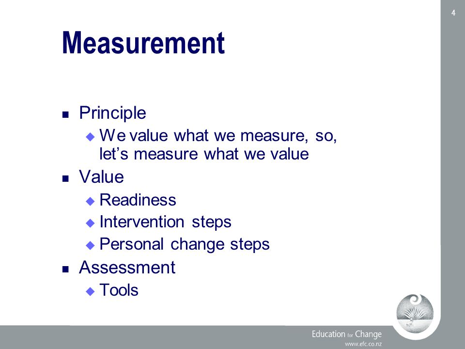 Education for Change www.efc.co.nz 4 Measurement Principle  We value what we measure, so, let's measure what we value Value  Readiness  Intervention steps  Personal change steps Assessment  Tools
