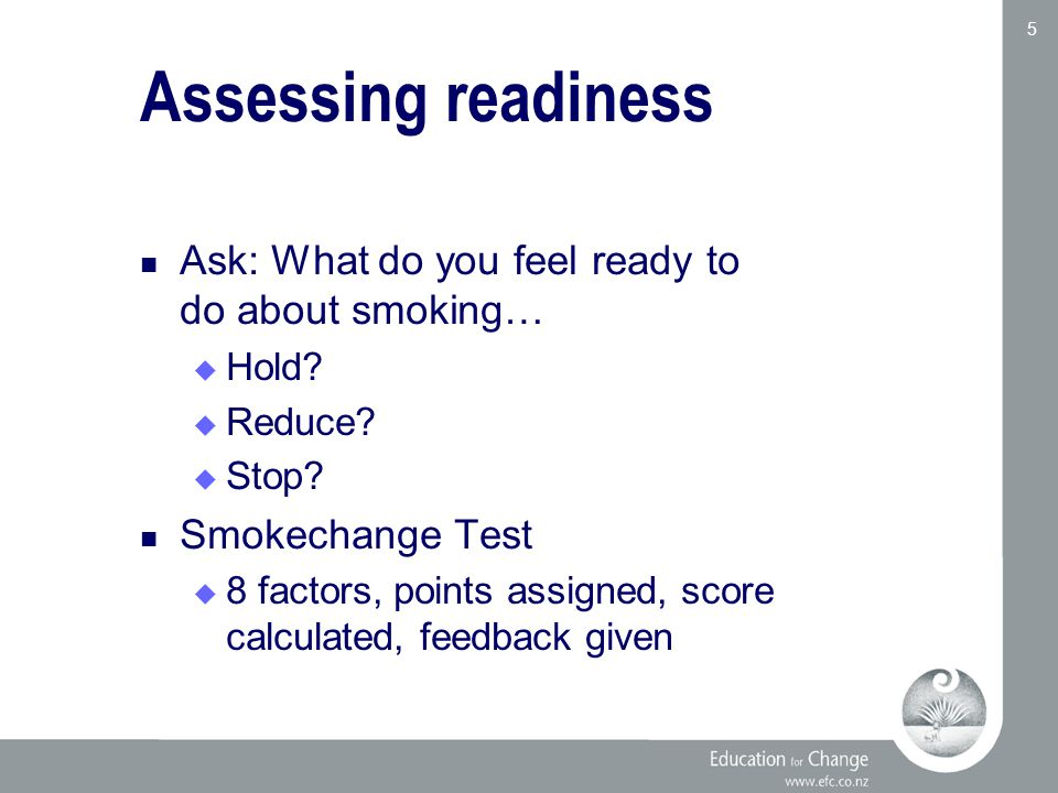 Education for Change www.efc.co.nz 5 Assessing readiness Ask: What do you feel ready to do about smoking…  Hold.