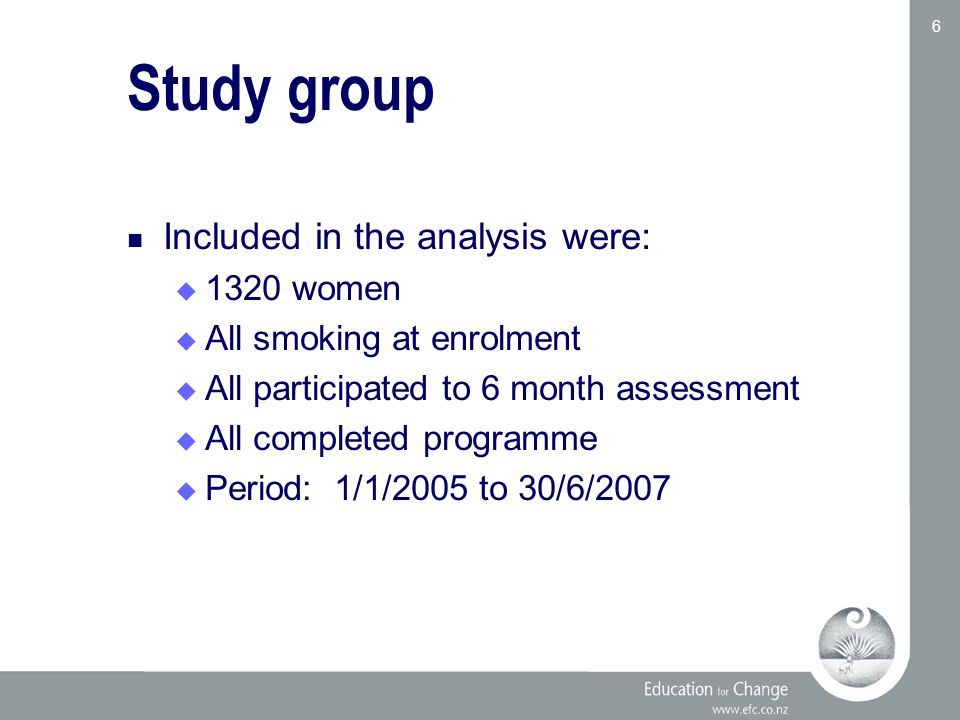 Education for Change www.efc.co.nz 6 Study group Included in the analysis were:  1320 women  All smoking at enrolment  All participated to 6 month assessment  All completed programme  Period: 1/1/2005 to 30/6/2007