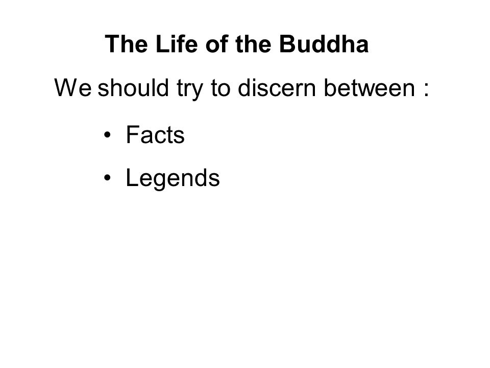 The Life of the Buddha We should try to discern between : Facts Legends Symbolism This will avoid confusion and allow us to better understand the Buddha and His teachings.