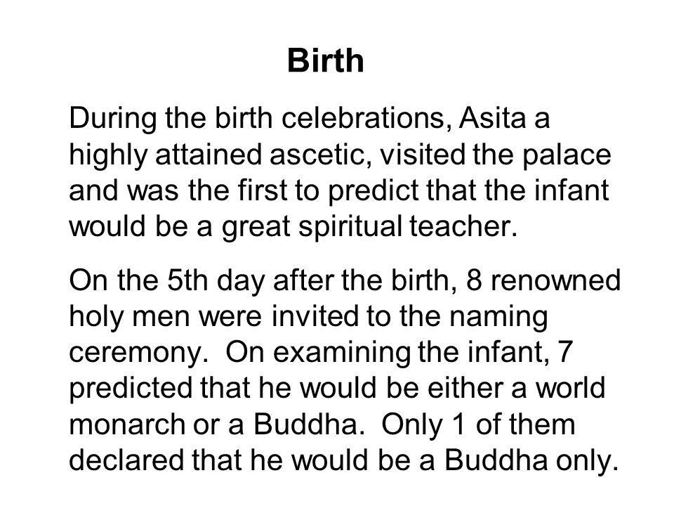 Birth During the birth celebrations, Asita a highly attained ascetic, visited the palace and was the first to predict that the infant would be a great spiritual teacher.