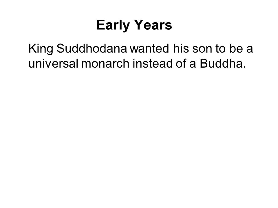 Early Years King Suddhodana wanted his son to be a universal monarch instead of a Buddha.