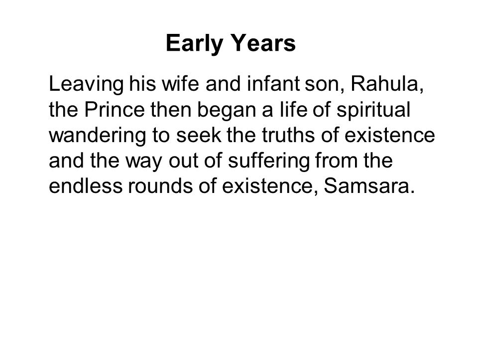 Early Years Leaving his wife and infant son, Rahula, the Prince then began a life of spiritual wandering to seek the truths of existence and the way out of suffering from the endless rounds of existence, Samsara.
