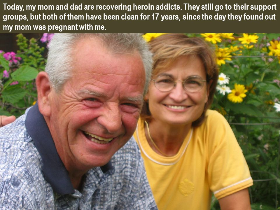 Today, my mom and dad are recovering heroin addicts.