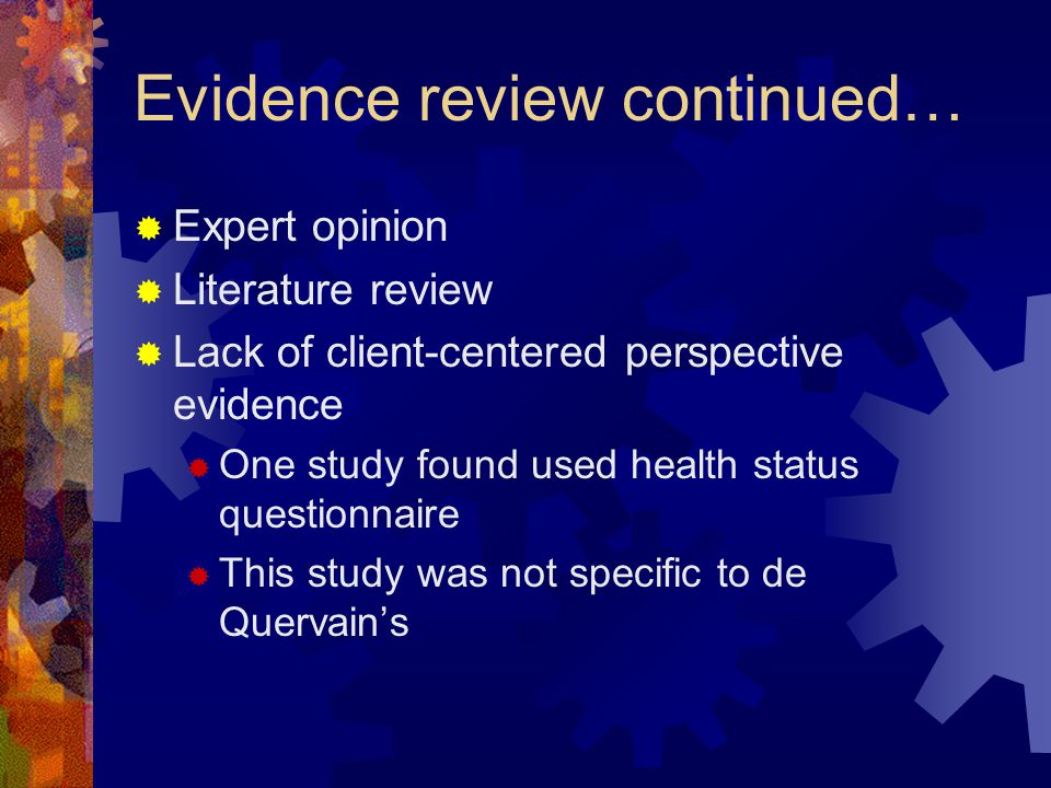 Evidence review continued…  Expert opinion  Literature review  Lack of client-centered perspective evidence  One study found used health status questionnaire  This study was not specific to de Quervain's