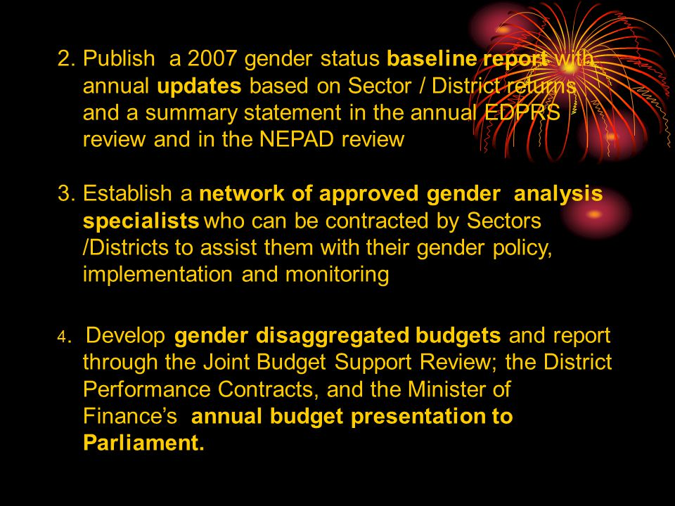 2.Publish a 2007 gender status baseline report with annual updates based on Sector / District returns and a summary statement in the annual EDPRS review and in the NEPAD review 3.Establish a network of approved gender analysis specialists who can be contracted by Sectors /Districts to assist them with their gender policy, implementation and monitoring 4.