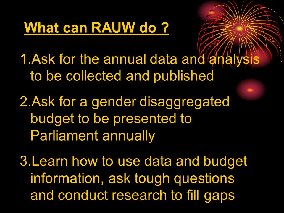 What can RAUW do ? 1.Ask for the annual data and analysis to be collected and published 2.Ask for a gender disaggregated budget to be presented to Par