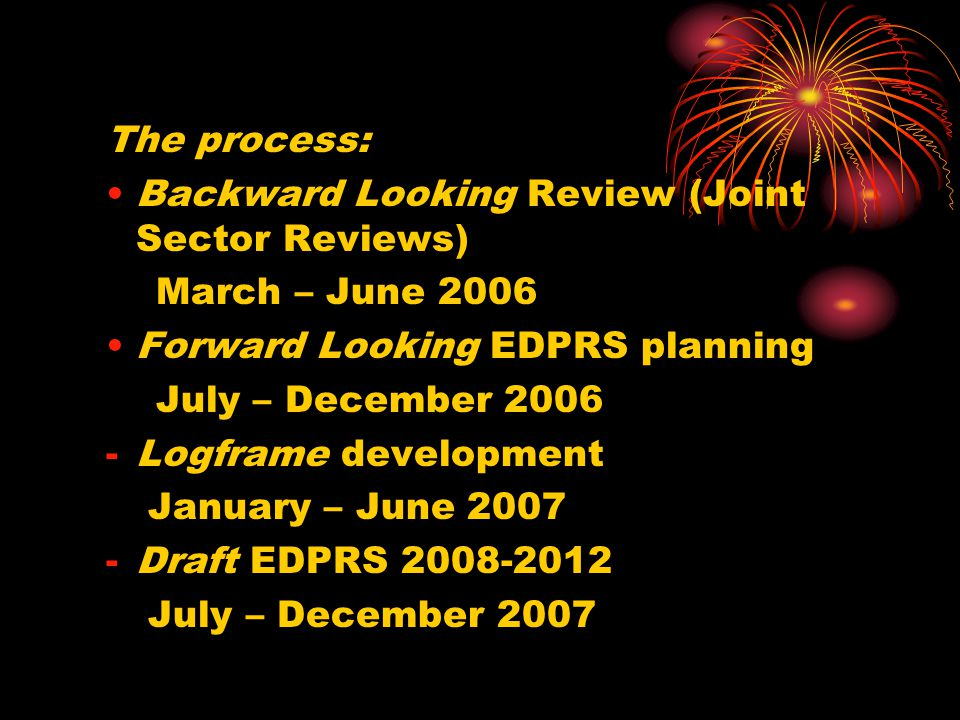 The process: Backward Looking Review (Joint Sector Reviews) March – June 2006 Forward Looking EDPRS planning July – December 2006 -Logframe development January – June 2007 -Draft EDPRS 2008-2012 July – December 2007