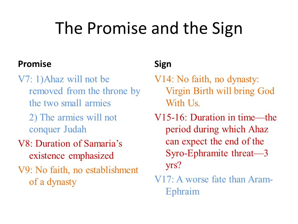 The Promise and the Sign Promise V7: 1)Ahaz will not be removed from the throne by the two small armies 2) The armies will not conquer Judah V8: Duration of Samaria's existence emphasized V9: No faith, no establishment of a dynasty Sign V14: No faith, no dynasty: Virgin Birth will bring God With Us.