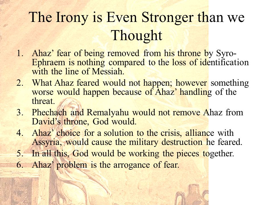 The Irony is Even Stronger than we Thought 1.Ahaz' fear of being removed from his throne by Syro- Ephraem is nothing compared to the loss of identification with the line of Messiah.