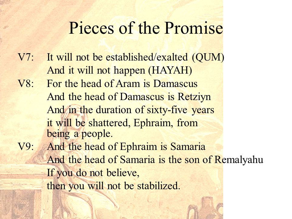 Pieces of the Promise V7: It will not be established/exalted (QUM) And it will not happen (HAYAH) V8: For the head of Aram is Damascus And the head of Damascus is Retziyn And in the duration of sixty-five years it will be shattered, Ephraim, from being a people.