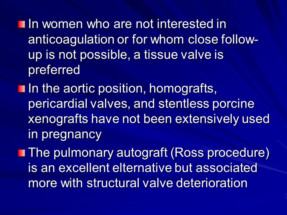 In women who are not interested in anticoagulation or for whom close follow- up is not possible, a tissue valve is preferred In the aortic position, h