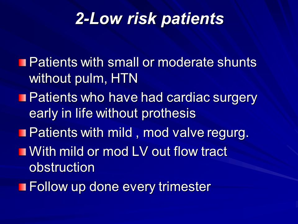 2-Low risk patients Patients with small or moderate shunts without pulm, HTN Patients who have had cardiac surgery early in life without prothesis Pat