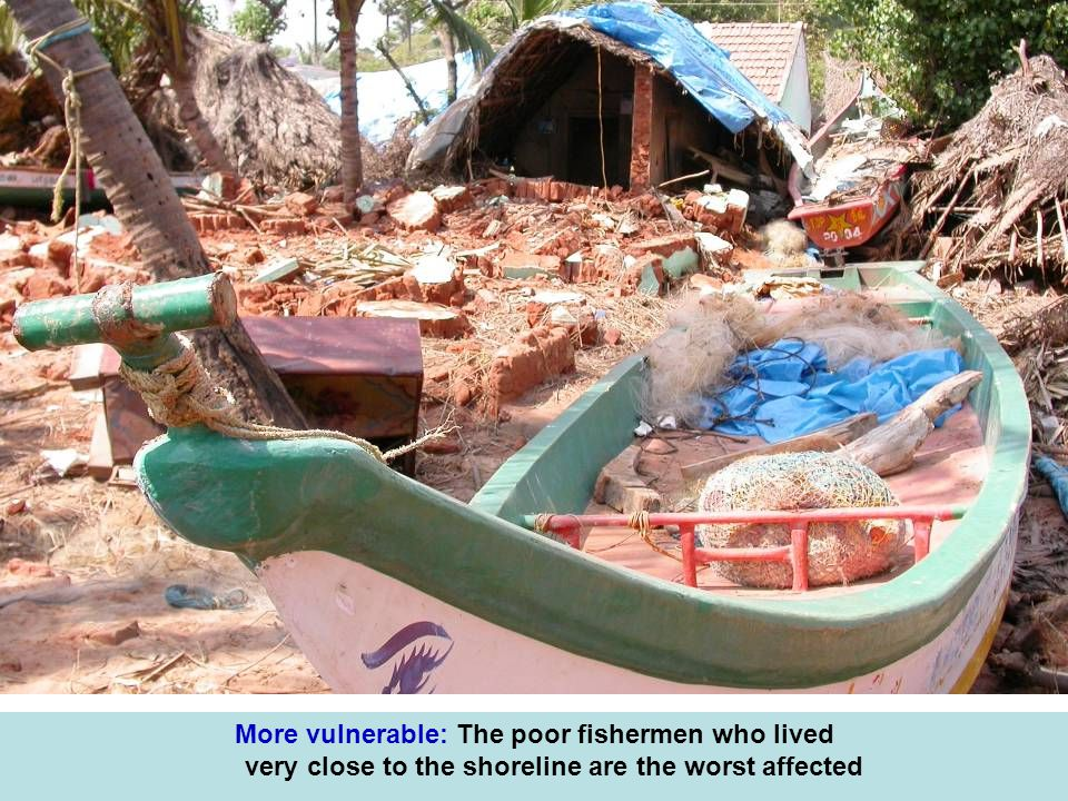 More vulnerable: The poor fishermen who lived very close to the shoreline are the worst affected