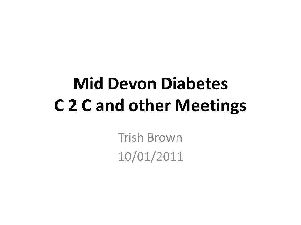 Mid Devon Diabetes C 2 C and other Meetings Trish Brown 10/01/2011