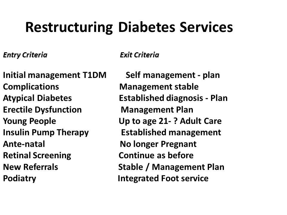 Restructuring Diabetes Services Entry Criteria Exit Criteria Initial management T1DM Self management - plan Complications Management stable Atypical D