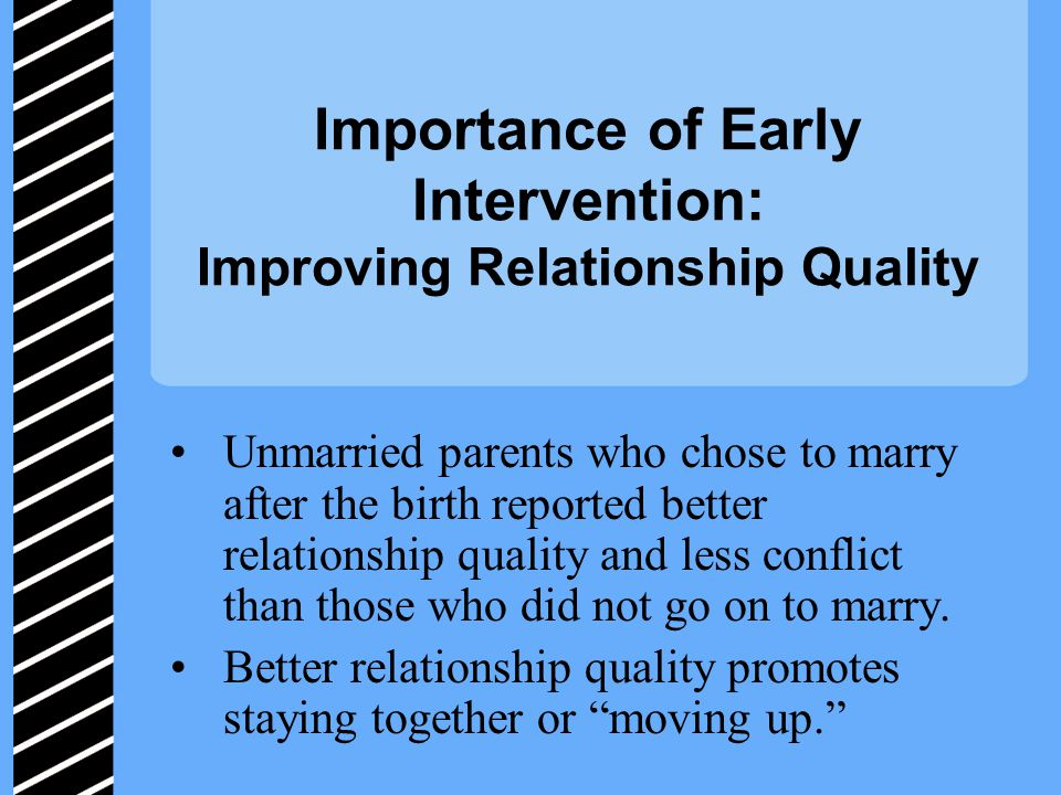 Importance of Early Intervention: Improving Relationship Quality Unmarried parents who chose to marry after the birth reported better relationship quality and less conflict than those who did not go on to marry.