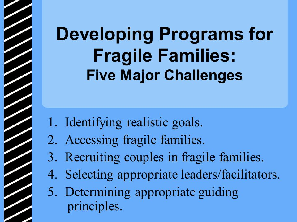 Developing Programs for Fragile Families: Five Major Challenges 1.Identifying realistic goals.