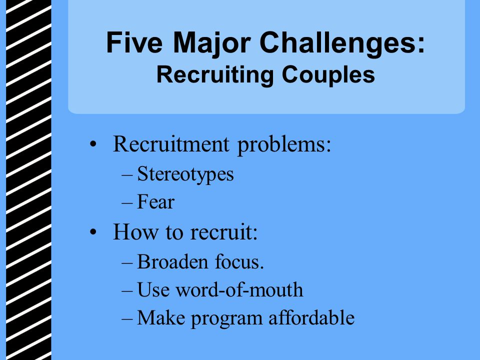 Five Major Challenges: Recruiting Couples Recruitment problems: –Stereotypes –Fear How to recruit: –Broaden focus.