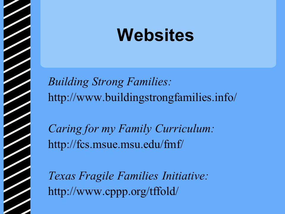 Websites Building Strong Families: http://www.buildingstrongfamilies.info/ Caring for my Family Curriculum: http://fcs.msue.msu.edu/fmf/ Texas Fragile Families Initiative: http://www.cppp.org/tffold/
