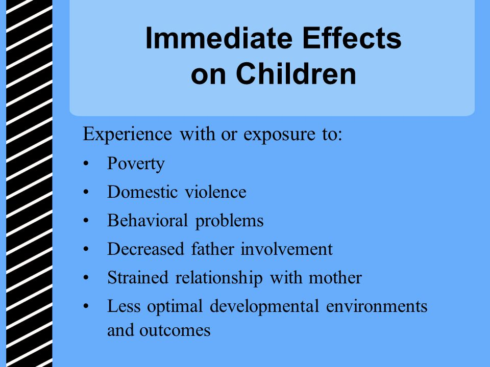 Immediate Effects on Children Experience with or exposure to: Poverty Domestic violence Behavioral problems Decreased father involvement Strained relationship with mother Less optimal developmental environments and outcomes