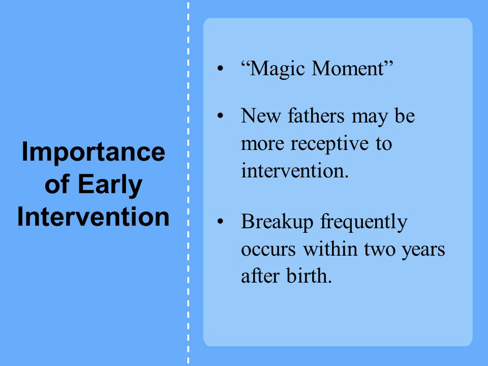 Importance of Early Intervention Magic Moment New fathers may be more receptive to intervention.