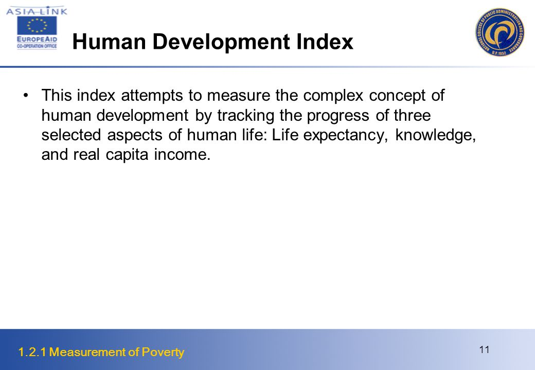 1.2.1 Measurement of Poverty 11 Human Development Index This index attempts to measure the complex concept of human development by tracking the progress of three selected aspects of human life: Life expectancy, knowledge, and real capita income.