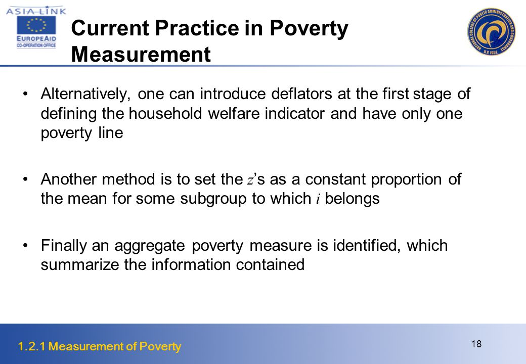 1.2.1 Measurement of Poverty 18 Current Practice in Poverty Measurement Alternatively, one can introduce deflators at the first stage of defining the household welfare indicator and have only one poverty line Another method is to set the z 's as a constant proportion of the mean for some subgroup to which i belongs Finally an aggregate poverty measure is identified, which summarize the information contained