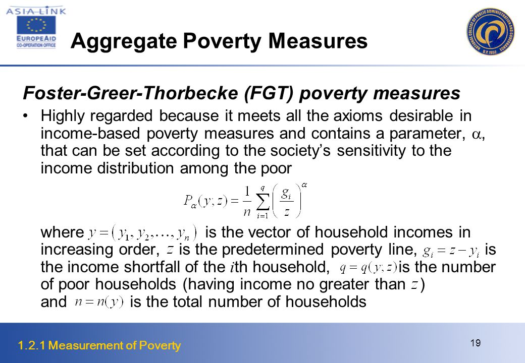 1.2.1 Measurement of Poverty 19 Aggregate Poverty Measures Foster-Greer-Thorbecke (FGT) poverty measures Highly regarded because it meets all the axioms desirable in income-based poverty measures and contains a parameter, , that can be set according to the society's sensitivity to the income distribution among the poor where is the vector of household incomes in increasing order, is the predetermined poverty line, is the income shortfall of the i th household, is the number of poor households (having income no greater than ) and is the total number of households