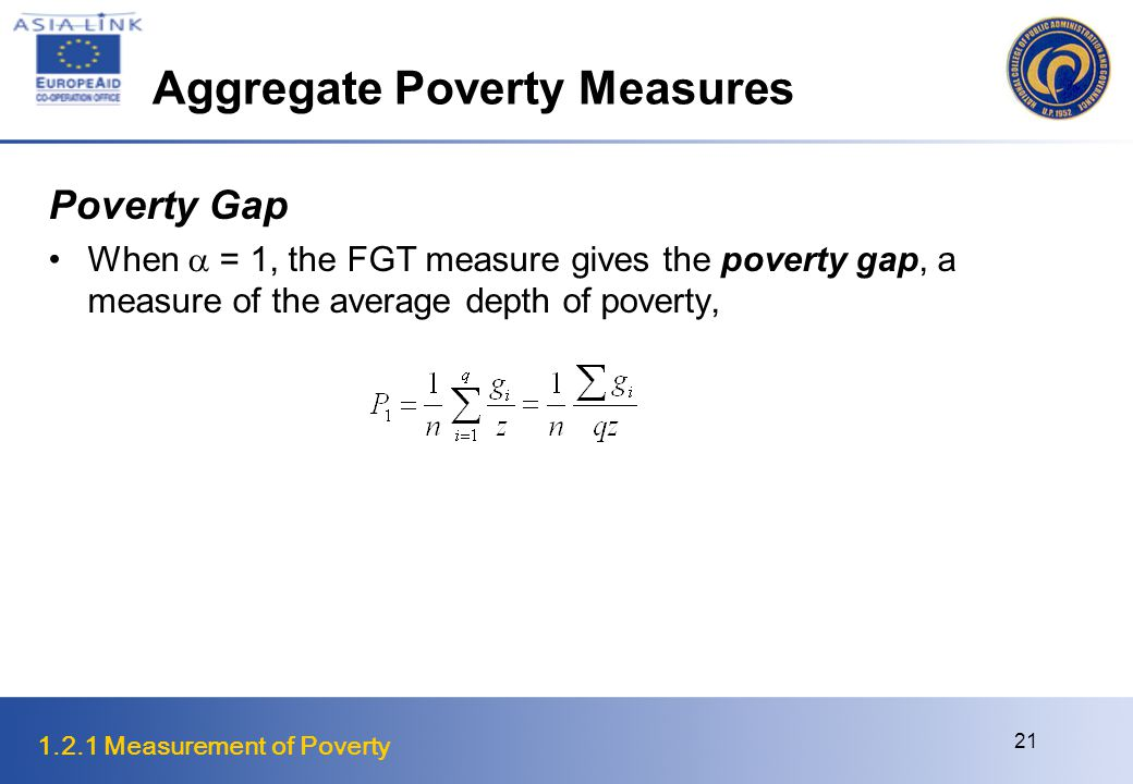 1.2.1 Measurement of Poverty 21 Aggregate Poverty Measures Poverty Gap When  = 1, the FGT measure gives the poverty gap, a measure of the average depth of poverty,