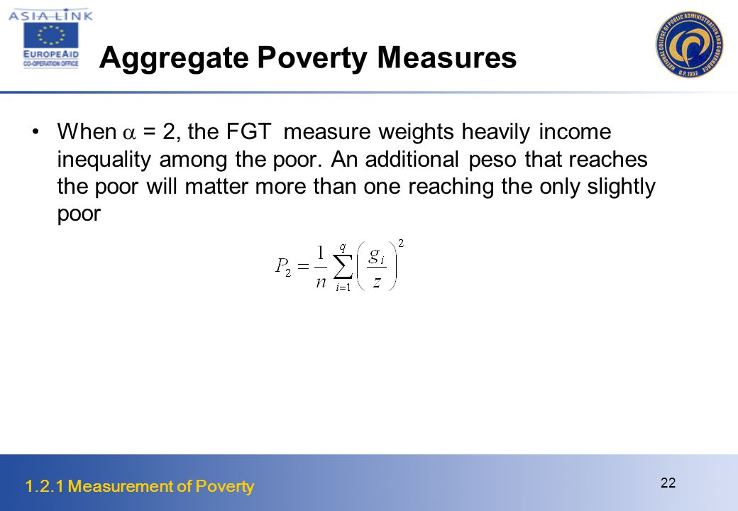 1.2.1 Measurement of Poverty 22 Aggregate Poverty Measures When  = 2, the FGT measure weights heavily income inequality among the poor.