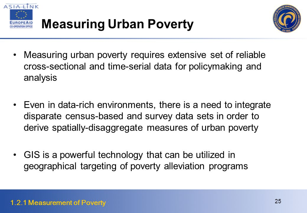 1.2.1 Measurement of Poverty 25 Measuring Urban Poverty Measuring urban poverty requires extensive set of reliable cross-sectional and time-serial data for policymaking and analysis Even in data-rich environments, there is a need to integrate disparate census-based and survey data sets in order to derive spatially-disaggregate measures of urban poverty GIS is a powerful technology that can be utilized in geographical targeting of poverty alleviation programs