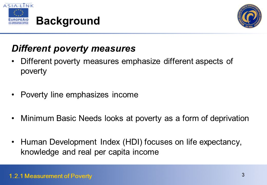 1.2.1 Measurement of Poverty 24 Aggregate Poverty Measures is additively decomposable with population share weights The decomposition allows a quantitative, as well as qualitative, assessment of the effect of changes in subgroup poverty on total poverty In fact, increased poverty in a subgroup will increase total poverty at a rate given by the population share, that is, the larger the population share, the greater the impact The quantity may be interpreted as the total contribution of a subgroup to overall poverty while is the percentage contribution of subgroup.