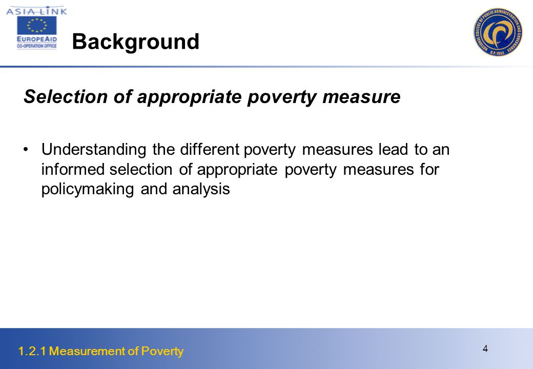 1.2.1 Measurement of Poverty 4 Background Selection of appropriate poverty measure Understanding the different poverty measures lead to an informed selection of appropriate poverty measures for policymaking and analysis