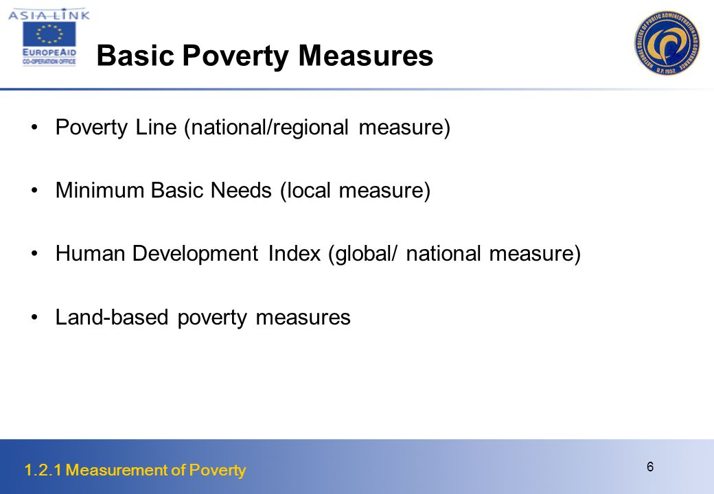 1.2.1 Measurement of Poverty 7 Minimum Basic Needs A strategy of prioritizing primary requirements to ensure that the basic needs for survival, security from physical harm, and enabling needs of the individual, family and community are attended to
