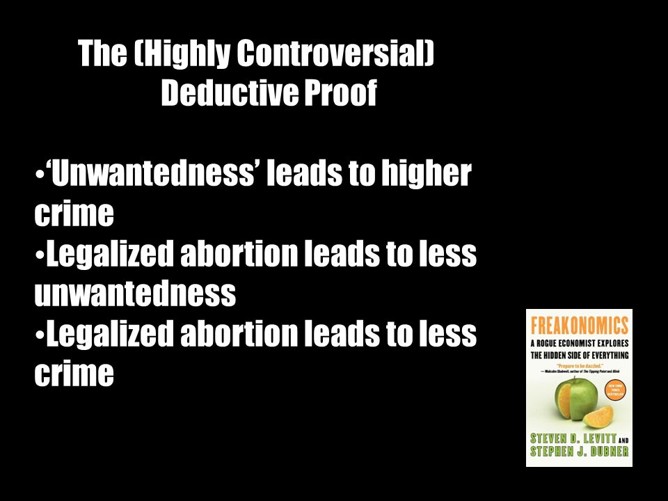 The (Highly Controversial) Deductive Proof 'Unwantedness' leads to higher crime Legalized abortion leads to less unwantedness Legalized abortion leads to less crime