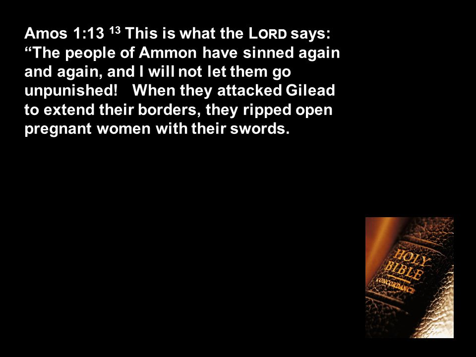 Amos 1:13 13 This is what the L ORD says: The people of Ammon have sinned again and again, and I will not let them go unpunished.