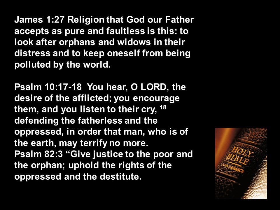 James 1:27 Religion that God our Father accepts as pure and faultless is this: to look after orphans and widows in their distress and to keep oneself from being polluted by the world.