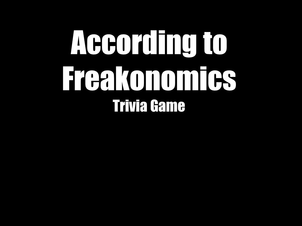 According to Freakonomics Trivia Game