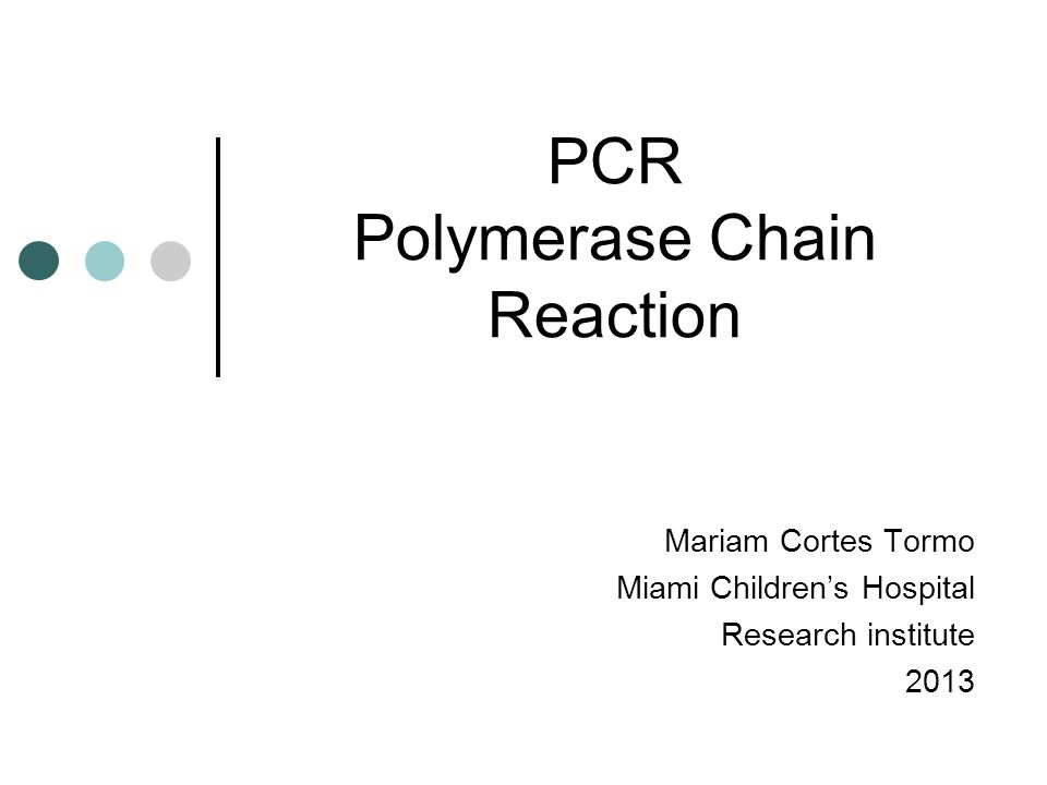 PCR Polymerase Chain Reaction Mariam Cortes Tormo Miami Children's Hospital Research institute 2013
