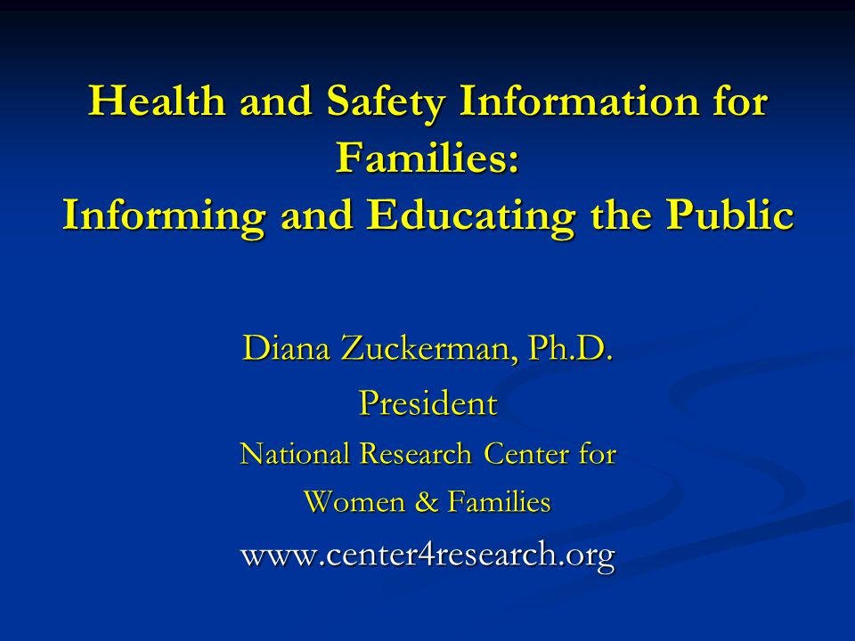 Health and Safety Information for Families: Informing and Educating the Public Diana Zuckerman, Ph.D. President National Research Center for Women & F