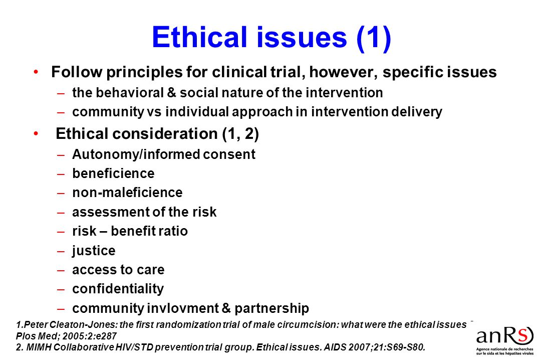 Ethical issues (1) Follow principles for clinical trial, however, specific issues –the behavioral & social nature of the intervention –community vs individual approach in intervention delivery Ethical consideration (1, 2) –Autonomy/informed consent –beneficience –non-maleficience –assessment of the risk –risk – benefit ratio –justice –access to care –confidentiality –community invlovment & partnership 1.Peter Cleaton-Jones: the first randomization trial of male circumcision: what were the ethical issues .
