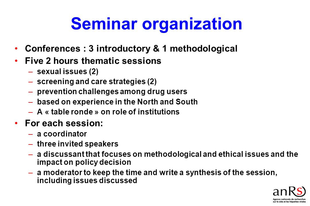 Seminar organization Conferences : 3 introductory & 1 methodological Five 2 hours thematic sessions –sexual issues (2) –screening and care strategies (2) –prevention challenges among drug users –based on experience in the North and South –A « table ronde » on role of institutions For each session: –a coordinator –three invited speakers –a discussant that focuses on methodological and ethical issues and the impact on policy decision –a moderator to keep the time and write a synthesis of the session, including issues discussed