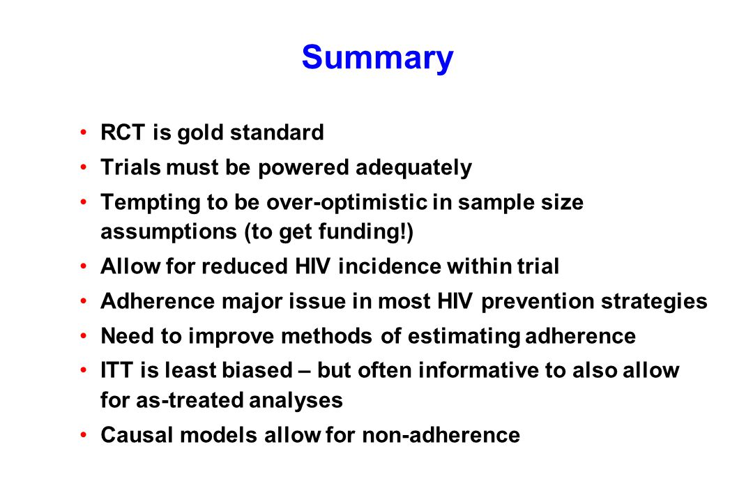 Summary RCT is gold standard Trials must be powered adequately Tempting to be over-optimistic in sample size assumptions (to get funding!) Allow for reduced HIV incidence within trial Adherence major issue in most HIV prevention strategies Need to improve methods of estimating adherence ITT is least biased – but often informative to also allow for as-treated analyses Causal models allow for non-adherence