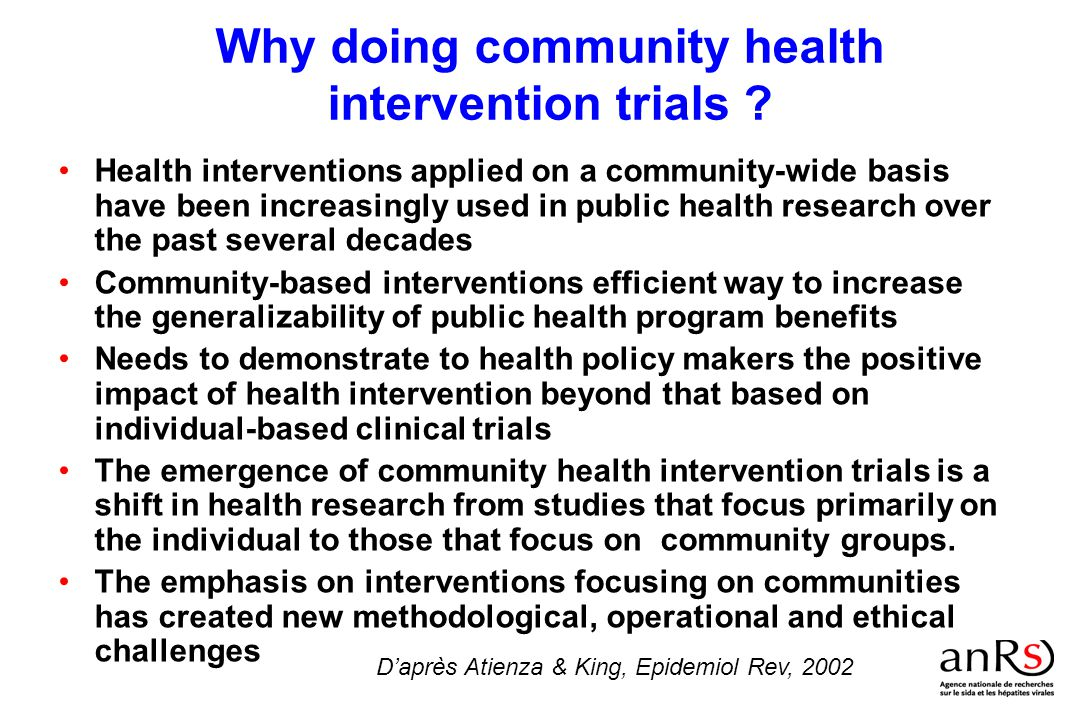 Innovative actions are needed to reduce hepatitis and HIV infection and their health & social impact to individuals and communities Biological, clinical & epidemiological and social sciences research : –improve our understanding of the processes that contributes to the spread and the health & social impact of these infections –new tools, strategies & policies for prevention & intervention –new opportunities to reduce further their health and social impact Innovative tools or health social strategies must be evaluated at community level throught community-based intervention trials However, community-based intervention trials under utilized by the French public health research community Why this seminar for ANRS ?