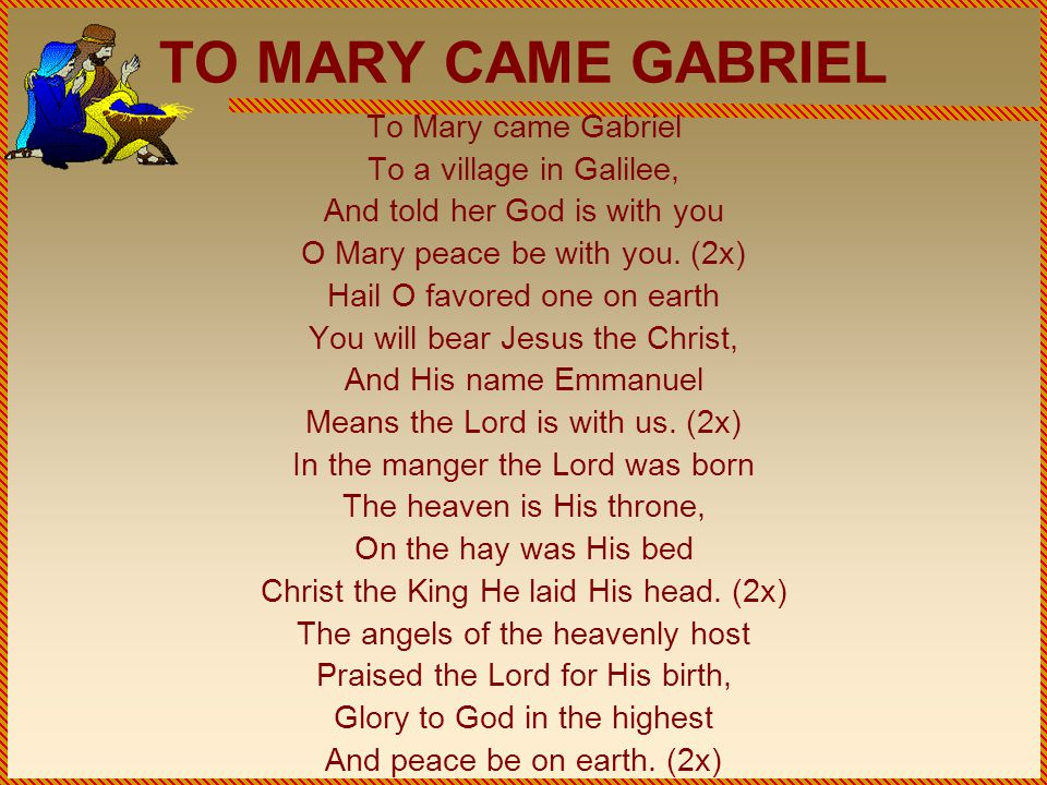 TO MARY CAME GABRIEL To Mary came Gabriel To a village in Galilee, And told her God is with you O Mary peace be with you.