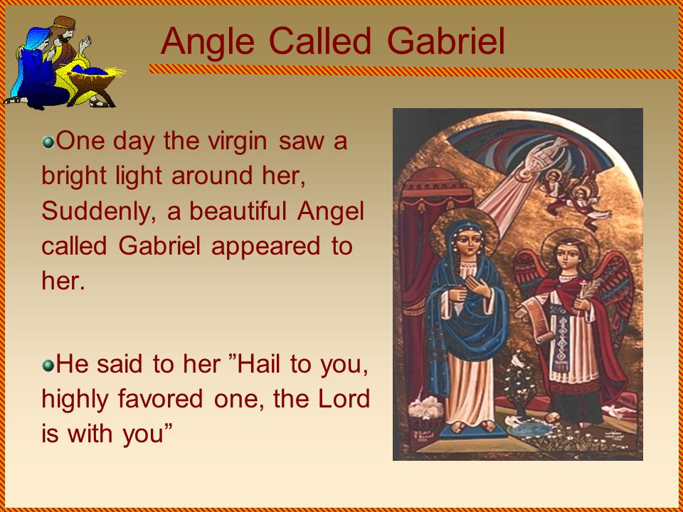 Angle Called Gabriel One day the virgin saw a bright light around her, Suddenly, a beautiful Angel called Gabriel appeared to her.