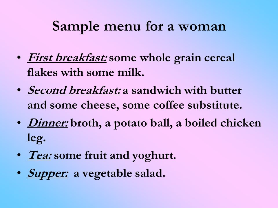 Sample menu for a woman First breakfast: some whole grain cereal flakes with some milk.