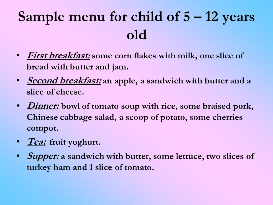 Sample menu for child of 5 – 12 years old First breakfast : some corn flakes with milk, one slice of bread with butter and jam.